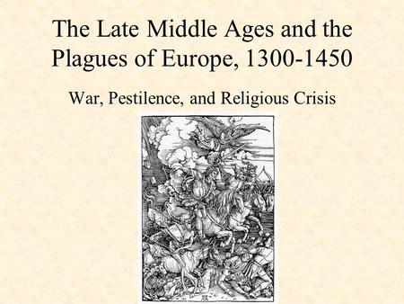 The Late Middle Ages and the Plagues of Europe, 1300-1450 War, Pestilence, and Religious Crisis.