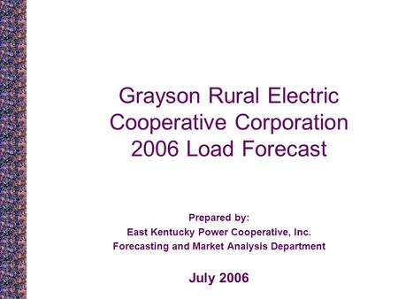 Grayson Rural Electric Cooperative Corporation 2006 Load Forecast Prepared by: East Kentucky Power Cooperative, Inc. Forecasting and Market Analysis Department.