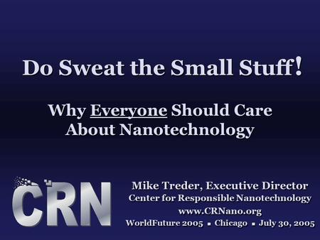Do Sweat the Small Stuff ! Why Everyone Should Care About Nanotechnology Mike Treder, Executive Director Center for Responsible Nanotechnology www.CRNano.org.
