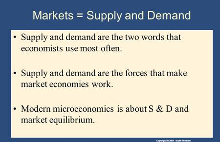 Copyright © 2004 South-Western Markets = Supply and Demand Supply and demand are the two words that economists use most often. Supply and demand are the.