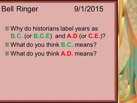 Bell Ringer 9/1/2015 Why do historians label years as B.C. (or B.C.E) and A.D (or C.E.)? What do you think B.C. means? What do you think A.D. means?