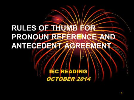 RULES OF THUMB FOR PRONOUN REFERENCE AND ANTECEDENT AGREEMENT IEC READING OCTOBER 2014 1.