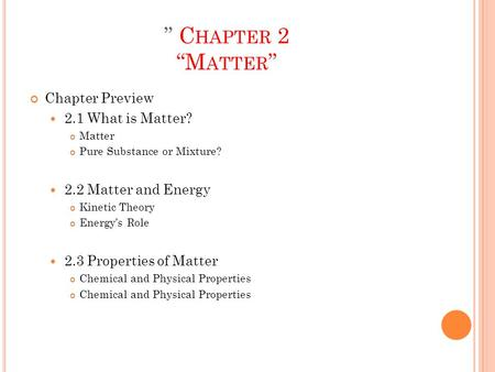 """ C HAPTER 2 ""M ATTER "" Chapter Preview 2.1 What is Matter? Matter Pure Substance or Mixture? 2.2 Matter and Energy Kinetic Theory Energy's Role 2.3 Properties."