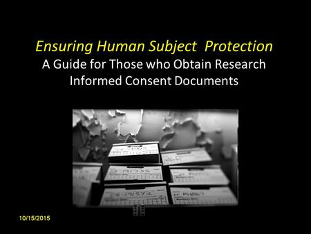 Ensuring Human Subject Protection A Guide for Those who Obtain Research Informed Consent Documents 10/15/20151.