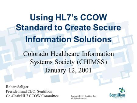 Using HL7's CCOW Standard to Create Secure Information Solutions Colorado Healthcare Information Systems Society (CHIMSS) January 12, 2001 Robert Seliger.