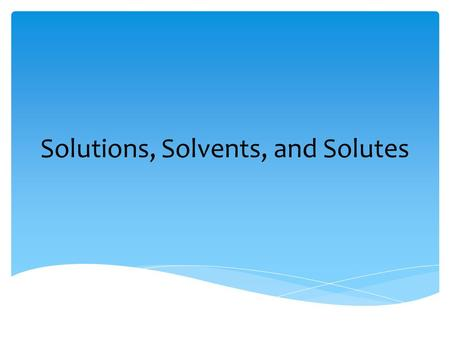 Solutions, Solvents, and Solutes D. Crowley, 2007.