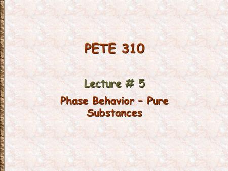 PETE 310 Lecture # 5 Phase Behavior – Pure Substances.