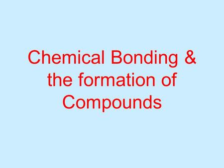 Chemical Bonding & the formation of Compounds