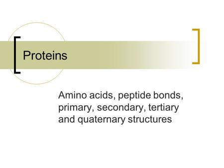 Proteins Amino acids, peptide bonds, primary, secondary, tertiary and quaternary structures.