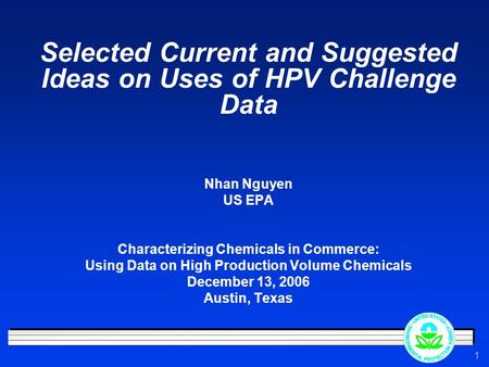 1 Selected Current and Suggested Ideas on Uses of HPV Challenge Data Nhan Nguyen US EPA Characterizing Chemicals in Commerce: Using Data on High Production.