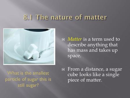  Matter is a term used to describe anything that has mass and takes up space.  From a distance, a sugar cube looks like a single piece of matter. What.