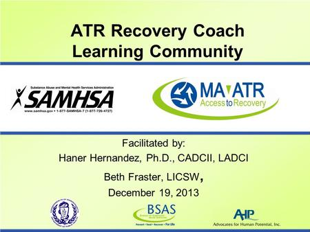 ATR Recovery Coach Learning Community Facilitated by: Haner Hernandez, Ph.D., CADCII, LADCI Beth Fraster, LICSW, December 19, 2013.