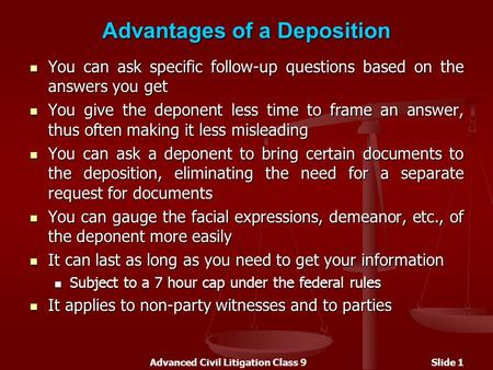 Advanced Civil Litigation Class 9Slide 1 Advantages of a Deposition You can ask specific follow-up questions based on the answers you get You can ask specific.
