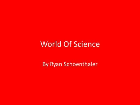 World Of Science By Ryan Schoenthaler. World of Science Science is a very broad and in-depth subject with lots of different branches like Newton's laws,