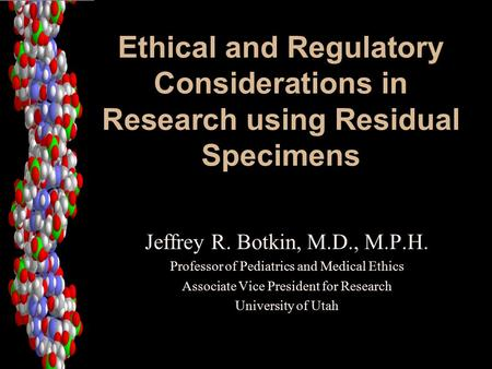 Ethical and Regulatory Considerations in Research using Residual Specimens Jeffrey R. Botkin, M.D., M.P.H. Professor of Pediatrics and Medical Ethics Associate.