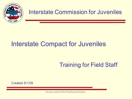 Interstate Commission for Juveniles Serving Juveniles While Protecting Communities Interstate Compact for Juveniles Training for Field Staff Created 6/1/09.