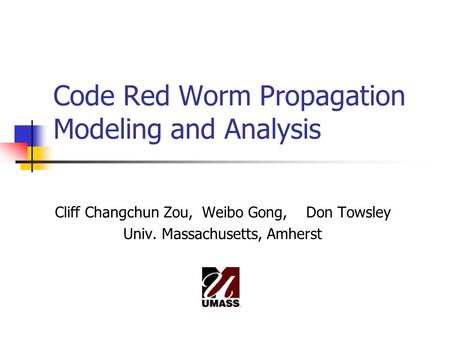 Code Red Worm Propagation Modeling and Analysis Cliff Changchun Zou, Weibo Gong, Don Towsley Univ. Massachusetts, Amherst.