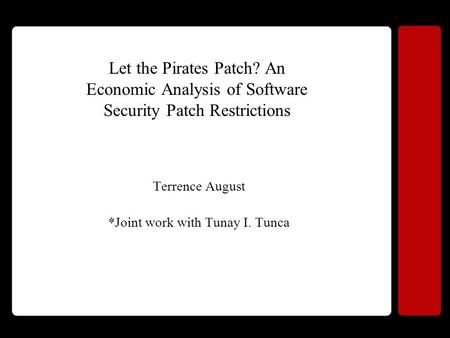 Let the Pirates Patch? An Economic Analysis of Software Security Patch Restrictions Terrence August *Joint work with Tunay I. Tunca.