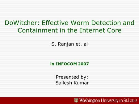 DoWitcher: Effective Worm Detection and Containment in the Internet Core S. Ranjan et. al in INFOCOM 2007 Presented by: Sailesh Kumar.