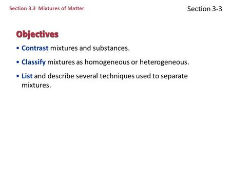 Section 3-3 Section 3.3 Mixtures of Matter Contrast mixtures and substances. Classify mixtures as homogeneous or heterogeneous. List and describe several.