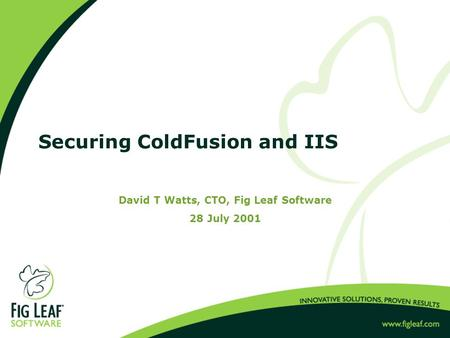 Securing ColdFusion and IIS David T Watts, CTO, Fig Leaf Software 28 July 2001.