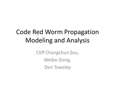 Code Red Worm Propagation Modeling and Analysis Cliff Changchun Zou, Weibo Gong, Don Towsley.