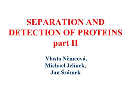 SEPARATION AND DETECTION OF PROTEINS part II Vlasta Němcová, Michael Jelínek, Jan Šrámek.