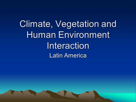 Climate, Vegetation and Human Environment Interaction Latin America.