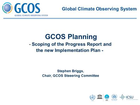 Stephen Briggs, Chair, GCOS Steeering Committee GCOS Planning -Scoping of the Progress Report and the new Implementation Plan - Global Climate Observing.