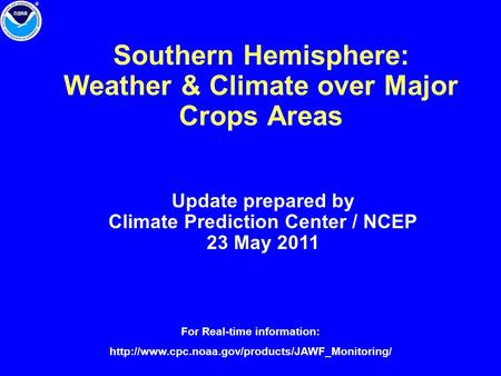 Southern Hemisphere: Weather & Climate over Major Crops Areas Update prepared by Climate Prediction Center / NCEP 23 May 2011 For Real-time information: