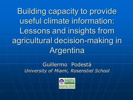 Building capacity to provide useful climate information: Lessons and insights from agricultural decision-making in Argentina Guillermo Podestá University.