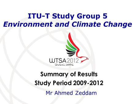 Summary of Results Study Period 2009-2012 ITU-T Study Group 5 Environment and Climate Change Mr Ahmed Zeddam.
