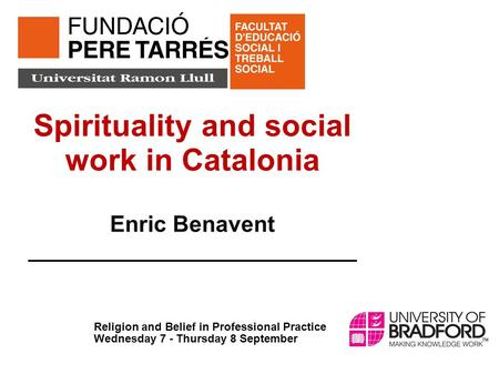 Spirituality and social work in Catalonia Enric Benavent __________________________ Religion and Belief in Professional Practice Wednesday 7 - Thursday.