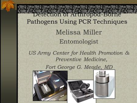 Detection of Arthropod-Borne Pathogens Using PCR Techniques Melissa Miller Entomologist US Army Center for Health Promotion & Preventive Medicine, Fort.