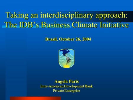 Angela Paris Inter-American Development Bank Private Enterprise Brazil, October 26, 2004 Taking an interdisciplinary approach: The IDB's Business Climate.