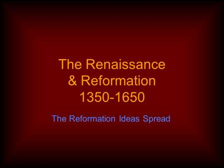 The Renaissance & Reformation 1350-1650 The Reformation Ideas Spread.