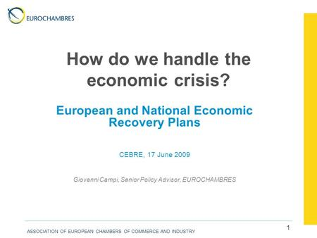 ASSOCIATION OF EUROPEAN CHAMBERS OF COMMERCE AND INDUSTRY 1 How do we handle the economic crisis? European and National Economic Recovery Plans CEBRE,