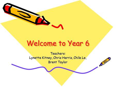 Welcome to Year 6 Teachers: Lynette Kitney, Chris Harris, Chile Le, Brent Taylor.