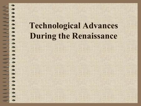 Technological Advances During the Renaissance 1. Shipbuilding The use of oars for propulsion began to give way to the exclusive employment of sails.