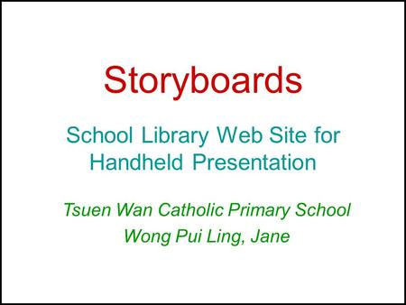 Storyboards School Library Web Site for Handheld Presentation Tsuen Wan Catholic Primary School Wong Pui Ling, Jane.