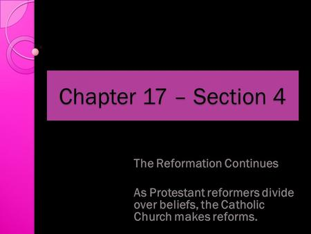 Chapter 17 – Section 4 The Reformation Continues As Protestant reformers divide over beliefs, the Catholic Church makes reforms.