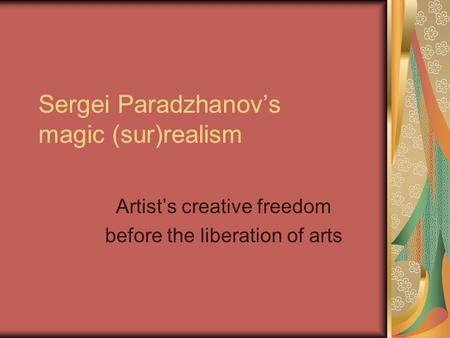 Sergei Paradzhanov's magic (sur)realism Artist's creative freedom before the liberation of arts.