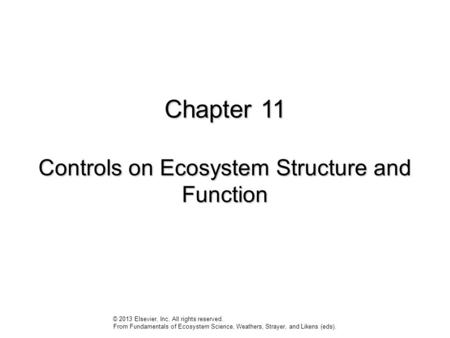 Chapter 11 Controls on Ecosystem Structure and Function © 2013 Elsevier, Inc. All rights reserved. From Fundamentals of Ecosystem Science, Weathers, Strayer,
