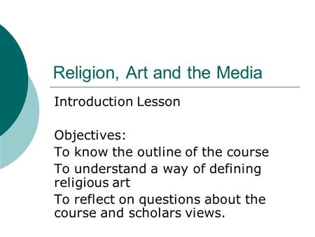 Religion, Art and the Media Introduction Lesson Objectives: To know the outline of the course To understand a way of defining religious art To reflect.