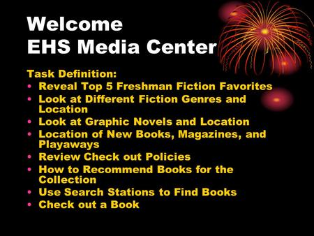 Welcome EHS Media Center Task Definition: Reveal Top 5 Freshman Fiction Favorites Look at Different Fiction Genres and Location Look at Graphic Novels.