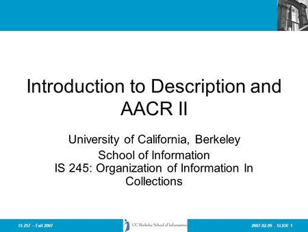 2007.02.09 - SLIDE 1IS 257 – Fall 2007 Introduction to Description and AACR II University of California, Berkeley School of Information IS 245: Organization.