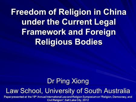 Freedom of Religion in China under the Current Legal Framework and Foreign Religious Bodies Dr Ping Xiong Law School, University of South Australia Paper.