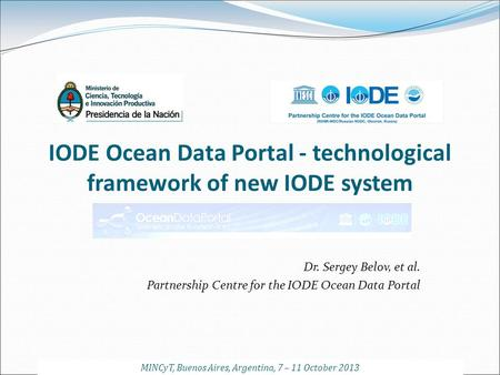 IODE Ocean Data Portal - technological framework of new IODE system Dr. Sergey Belov, et al. Partnership Centre for the IODE Ocean Data Portal MINCyT,