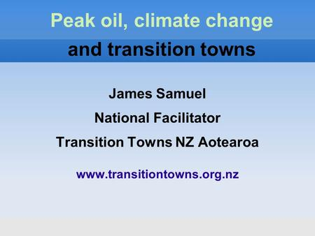 James Samuel National Facilitator Transition Towns NZ Aotearoa www.transitiontowns.org.nz Peak oil, climate change and transition towns.