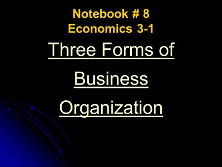 Notebook # 8 Economics 3-1 Three Forms of Business Organization.